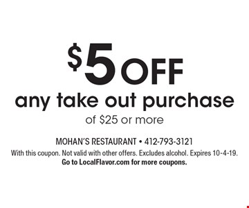 $5 off any take out purchase of $25 or more. With this coupon. Not valid with other offers. Excludes alcohol. Expires 10-4-19. Go to LocalFlavor.com for more coupons.