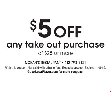 $5 off any take out purchase of $25 or more. With this coupon. Not valid with other offers. Excludes alcohol. Expires 11-8-19. Go to LocalFlavor.com for more coupons.