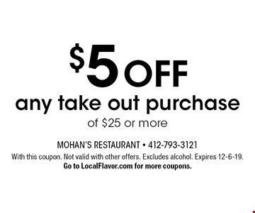 $5 off any take out purchase of $25 or more. With this coupon. Not valid with other offers. Excludes alcohol. Expires 12-6-19. Go to LocalFlavor.com for more coupons.