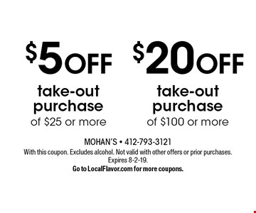 $20 OFF take-out purchase of $100 or more. $5 OFF take-out purchase of $25 or more. With this coupon. Excludes alcohol. Not valid with other offers or prior purchases. Expires 8-2-19. Go to LocalFlavor.com for more coupons.