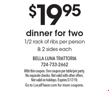 $19.95 dinner for two 1/2 rack of ribs per person & 2 sides each. With this coupon. One coupon per table/per party. No separate checks. Not valid with other offers. Not valid on holidays. Expires 5/17/19. Go to LocalFlavor.com for more coupons.