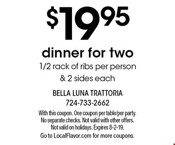 $19.95 dinner for two 1/2 rack of ribs per person & 2 sides each. With this coupon. One coupon per table/per party. No separate checks. Not valid with other offers. Not valid on holidays. Expires 8-2-19. Go to LocalFlavor.com for more coupons.