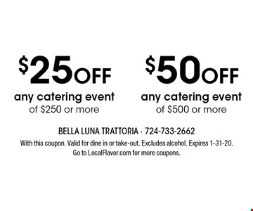 $50 OFF any catering event of $500 or more. $25 OFF any catering event of $250 or more.  With this coupon. Valid for dine in or take-out. Excludes alcohol. Expires 1-31-20. Go to LocalFlavor.com for more coupons.