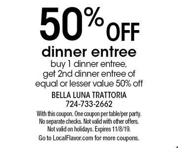 50% off dinner entre, buy 1 dinner entree, get 2nd dinner entree of equal or lesser value 50% off. With this coupon. One coupon per table/per party. No separate checks. Not valid with other offers. Not valid on holidays. Expires 11/8/19. Go to LocalFlavor.com for more coupons.