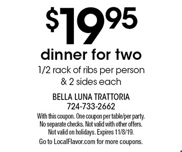 $19.95 dinner for two, 1/2 rack of ribs per person & 2 sides each. With this coupon. One coupon per table/per party. No separate checks. Not valid with other offers. Not valid on holidays. Expires 11/8/19. Go to LocalFlavor.com for more coupons.