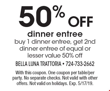 50% off dinner entree. Buy 1 dinner entree, get 2nd dinner entree of equal or lesser value 50% off. With this coupon. One coupon per table/per party. No separate checks. Not valid with other offers. Not valid on holidays. Exp. 5/17/19.