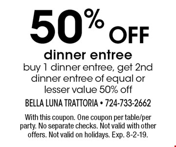 50% off dinner entree buy 1 dinner entree, get 2nd dinner entree of equal or lesser value 50% off. With this coupon. One coupon per table/per party. No separate checks. Not valid with other offers. Not valid on holidays. Exp. 8-2-19.
