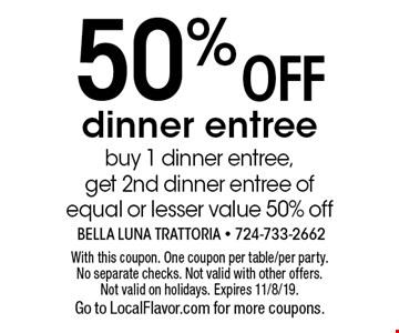 50% off dinner entree. Buy 1 dinner entree, get 2nd dinner entree of equal or lesser value 50% off. With this coupon. One coupon per table/per party. No separate checks. Not valid with other offers. Not valid on holidays. Expires 11/8/19. Go to LocalFlavor.com for more coupons.