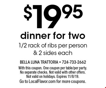 $19.95 dinner for two. 1/2 rack of ribs per person & 2 sides each. With this coupon. One coupon per table/per party. No separate checks. Not valid with other offers. Not valid on holidays. Expires 11/8/19. Go to LocalFlavor.com for more coupons.