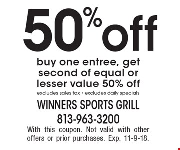 50% off buy one entree, get second of equal or lesser value 50% off. Excludes sales tax. Excludes daily specials. With this coupon. Not valid with other offers or prior purchases. Exp. 11-9-18.