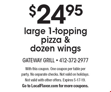 $24.95 large 1-topping pizza & dozen wings. With this coupon. One coupon per table per party. No separate checks. Not valid on holidays. Not valid with other offers. Expires 5-17-19. Go to LocalFlavor.com for more coupons.