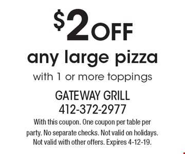 $2 OFF any large pizza with 1 or more toppings. With this coupon. One coupon per table per party. No separate checks. Not valid on holidays. Not valid with other offers. Expires 4-12-19.