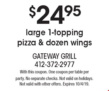$24.95 large 1-topping pizza & dozen wings. With this coupon. One coupon per table per party. No separate checks. Not valid on holidays. Not valid with other offers. Expires 10/4/19.