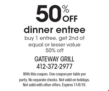 50% off dinner entree. Buy 1 entree, get 2nd of equal or lesser value 50% off. With this coupon. One coupon per table per party. No separate checks. Not valid on holidays. Not valid with other offers. Expires 11/8/19.