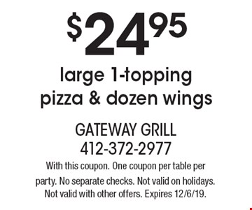 $24.95 for a large 1-topping pizza & dozen wings. With this coupon. One coupon per table per party. No separate checks. Not valid on holidays. Not valid with other offers. Expires 12/6/19.