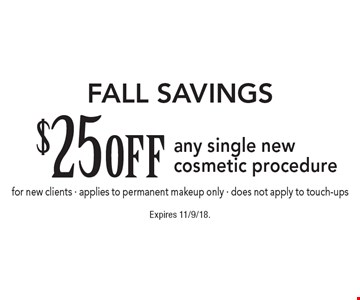 Fall Savings. $25 off any single new cosmetic procedure for new clients. Applies to permanent makeup only. Does not apply to touch-ups. Expires 11/9/18.