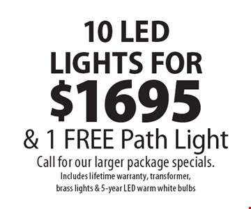 10 LED LIGHTS FOR $1695 & 1 FREE Path Light. Call for our larger package specials. Includes lifetime warranty, transformer, brass lights & 5-year LED warm white bulbs. Exp. 8-2-19.