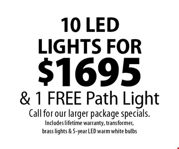 10 LED LIGHTS FOR $1695  & 1 FREE Path Light Call for our larger package specials.Includes lifetime warranty, transformer, brass lights & 5-year LED warm white bulbs. 1/24/20.