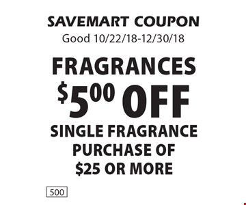 fragranceS $5.00 off SINGLE FRAGRANCE purchase of$25 or more. SAVEMART COUPONGood 10/22/18-12/30/18