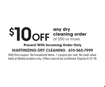$10 off any dry cleaning order of $50 or more. Present With Incoming Order Only. With this coupon. No household items. 1 coupon per visit. No cash value. Valid at Media location only. Offers cannot be combined. Expires 8-31-19.