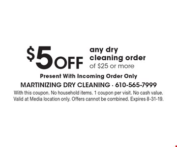 $5 off any dry cleaning order of $25 or more. Present With Incoming Order Only. With this coupon. No household items. 1 coupon per visit. No cash value. Valid at Media location only. Offers cannot be combined. Expires 8-31-19.