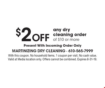 $2 off any dry cleaning order of $10 or more. Present With Incoming Order Only. With this coupon. No household items. 1 coupon per visit. No cash value. Valid at Media location only. Offers cannot be combined. Expires 8-31-19.