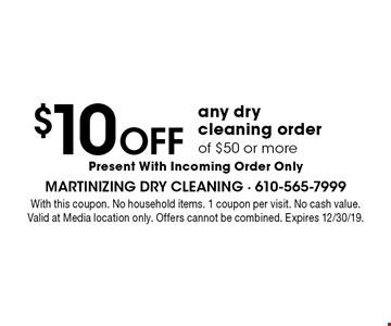 $10 OFF any dry cleaning order of $50 or more Present With Incoming Order Only. With this coupon. No household items. 1 coupon per visit. No cash value. Valid at Media location only. Offers cannot be combined. Expires 12/30/19.