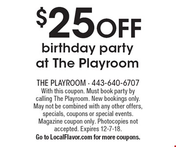 $25 OFF birthday party at The Playroom. With this coupon. Must book party by calling The Playroom. New bookings only. May not be combined with any other offers, specials, coupons or special events. Magazine coupon only. Photocopies not accepted. Expires 12-7-18. Go to LocalFlavor.com for more coupons.
