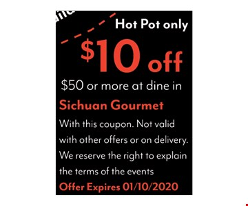 Hot Pot only. $10 off $50 or more at dine-in. With this coupon. Not valid with other offers or on delivery. We reserve the right to explain the terms of the events. Offer expires 01/10/20.