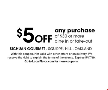 $5off any purchaseof $30 or more dine in or take-out. With this coupon. Not valid with other offers or on delivery. We reserve the right to explain the terms of the events. Expires 5/17/19. Go to LocalFlavor.com for more coupons.