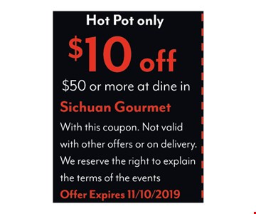 Hot Pot only. $10 OFF $50 or More at dine inWith this coupon. Not Valid with other offers or on delivery. We reserve the right to explain the terms of the events.Offer Expires 11/10/2019.