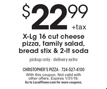$22.99 +tax X-Lg 16 cut cheese pizza, family salad, bread stix & 2-lt soda. Pickup only - delivery extra. With this coupon. Not valid with other offers. Expires 1/31/19. Go to LocalFlavor.com for more coupons.