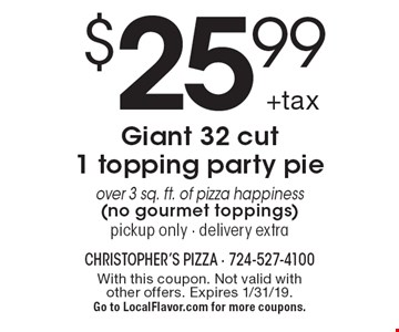 $25.99 +tax Giant 32 cut 1 topping party pie. Over 3 sq. ft. of pizza happiness (no gourmet toppings). Pickup only - delivery extra. With this coupon. Not valid with other offers. Expires 1/31/19. Go to LocalFlavor.com for more coupons.