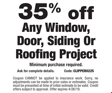 35% off Any Window, Door, Siding Or Roofing ProjectMinimum purchase required. Ask for complete details. Code: CLIPPER0225. Coupon CANNOT be applied to insurance work. Sorry, no adjustments can be made to prior sales or estimates. Coupon must be presented at time of initial estimate to be valid. Credit offers subject to approval. Offer expires 4/26/19.