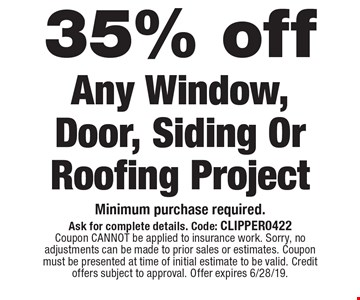 35% off Any Window, Door, Siding Or Roofing Project. Minimum purchase required. Ask for complete details. Code: CLIPPER0422Coupon CANNOT be applied to insurance work. Sorry, no adjustments can be made to prior sales or estimates. Coupon must be presented at time of initial estimate to be valid. Credit offers subject to approval. Offer expires 6/28/19.