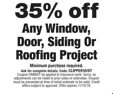 35% Off Any Window, Door, Siding Or Roofing Project. Minimum purchase required.. Ask for complete details. Code: CLIPPER10/07. Coupon CANNOT be applied to insurance work. Sorry, no adjustments can be made to prior sales or estimates. Coupon must be presented at time of initial estimate to be valid. Credit offers subject to approval. Offer expires 11/15/19.