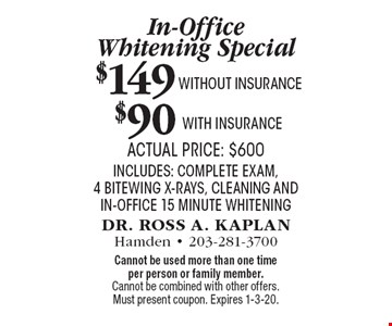 In-Office Whitening Special: $149 without insurance, $90 with insurance. Actual price: $600 includes: complete exam, 4 bitewing x-rays, cleaning and in-office 15 minute whitening. Cannot be used more than one time per person or family member. Cannot be combined with other offers. Must present coupon. Expires 1-3-20.