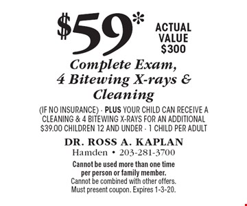 $59* Complete Exam, 4 Bitewing X-rays & Cleaning. Actual value $300 (if no insurance). Plus your child can receive a cleaning & 4 bitewing x-rays for an additional $39.00 Children 12 and under, 1 child per adult. Cannot be used more than one time per person or family member. Cannot be combined with other offers. Must present coupon. Expires 1-3-20.