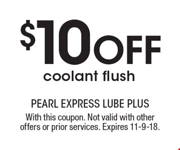 $10 OFF coolant flush. With this coupon. Not valid with other offers or prior services. Expires 11-9-18.