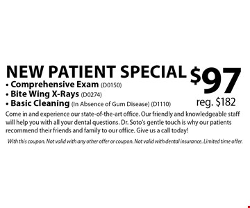 $97 New Patient Special - Comprehensive Exam (D0150) - Bite Wing X-Rays (D0274) - Basic Cleaning (In Absence of Gum Disease) (D1110) reg. $182Come in and experience our state-of-the-art office. Our friendly and knowledgeable staff will help you with all your dental questions. Dr. Soto's gentle touch is why our patients recommend their friends and family to our office. Give us a call today! . With this coupon. Not valid with any other offer or coupon. Not valid with dental insurance. Limited time offer.