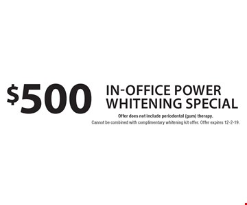 $500 In-Office Power Whitening SPECIAL Offer does not include periodontal (gum) therapy.. Cannot be combined with complimentary whitening kit offer. Offer expires 12-2-19.