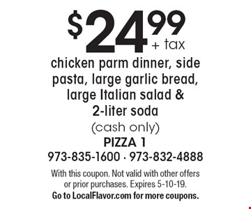 $24.99 + tax chicken parm dinner, side pasta, large garlic bread, large Italian salad & 2-liter soda (cash only). With this coupon. Not valid with other offers or prior purchases. Expires 5-10-19. Go to LocalFlavor.com for more coupons.