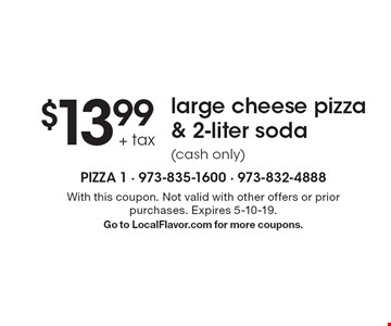 $13.99 + tax large cheese pizza & 2-liter soda (cash only). With this coupon. Not valid with other offers or prior purchases. Expires 5-10-19. Go to LocalFlavor.com for more coupons.