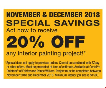 20% off any interior painting project. Special does not apply to previous orders. Cannot be combined with EZpay or other offers. Must be presented at time of estimate. Available at CertaPro Painters of Fairfax and Prince William. Project must be completed between November 2018 and December 2018. Minimum interior job size is $1,500.