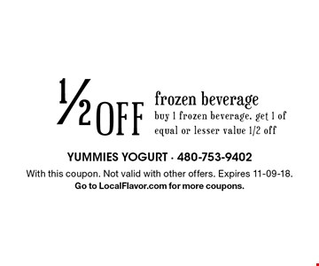 1/2 Off frozen beverage. Buy 1 frozen beverage, get 1 of equal or lesser value 1/2 off. With this coupon. Not valid with other offers. Expires 11-09-18. Go to LocalFlavor.com for more coupons.