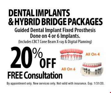 20% Off Dental Implants & Hybrid Bridge Packages. Guided Dental Implant Fixed Prosthesis Done on 4 or 6 Implants. (Includes CBCT Cone Beam X-ray & Digital Planning). Free Consultation. By appointment only. New services only. Not valid with insurance. Exp. 1/31/20.