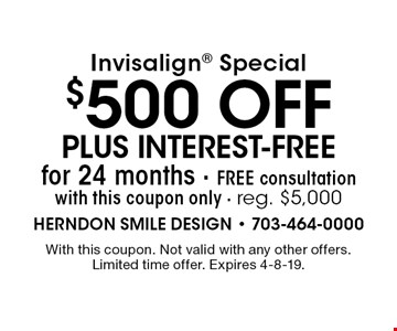 Invisalign special: $500 off plus interest-free for 24 months Free consultation with this coupon only. Reg. $5,000. With this coupon. Not valid with any other offers. Limited time offer. Expires 4-8-19.