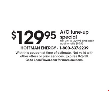 $129.95 A/C tune-up special first unit is $129.95 and each additional is $99.95. With this coupon at time of estimate. Not valid with other offers or prior services. Expires 8-2-19. Go to LocalFlavor.com for more coupons.