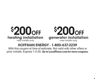 $200 Off heating installation new installs only $200 Off generator installation new installs only. With this coupon at time of estimate. Not valid with other offers or prior installs. Expires 1-3-20. Go to LocalFlavor.com for more coupons.
