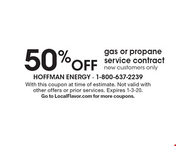 50% Off gas or propane service contract new customers only. With this coupon at time of estimate. Not valid with other offers or prior services. Expires 1-3-20. Go to LocalFlavor.com for more coupons.